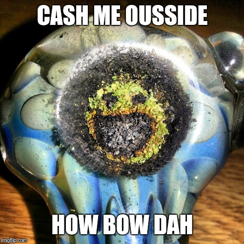 CASH ME OUSSIDE HOW BOW DAH | image tagged in smiley pipe,cash me ousside how bow dah | made w/ Imgflip meme maker