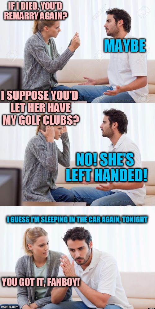 Thank you for the template Swiggys_back! | IF I DIED, YOU'D REMARRY AGAIN? NO! SHE'S LEFT HANDED! I SUPPOSE YOU'D LET HER HAVE MY GOLF CLUBS? MAYBE | image tagged in you got it fanboy | made w/ Imgflip meme maker