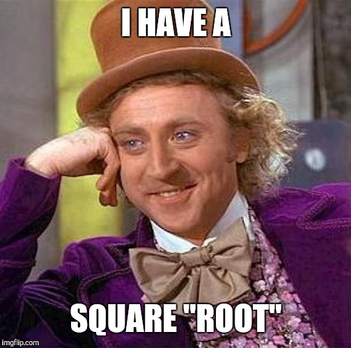 "Creepy Condescending Wonka Meme | I HAVE A SQUARE ""ROOT"" 