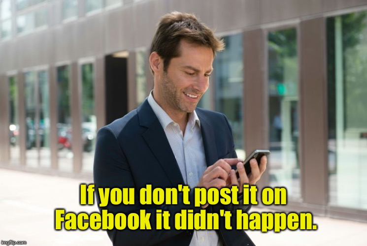 If you don't post it on Facebook it didn't happen. | made w/ Imgflip meme maker