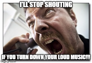 Shouter | I'LL STOP SHOUTING IF YOU TURN DOWN YOUR LOUD MUSIC!!! | image tagged in memes,shouter | made w/ Imgflip meme maker