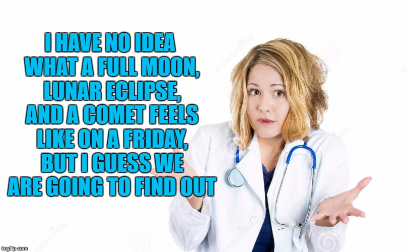I HAVE NO IDEA WHAT A FULL MOON, LUNAR ECLIPSE, AND A COMET FEELS LIKE ON A FRIDAY, BUT I GUESS WE ARE GOING TO FIND OUT | image tagged in nurse,full moon,funny,funny memes | made w/ Imgflip meme maker