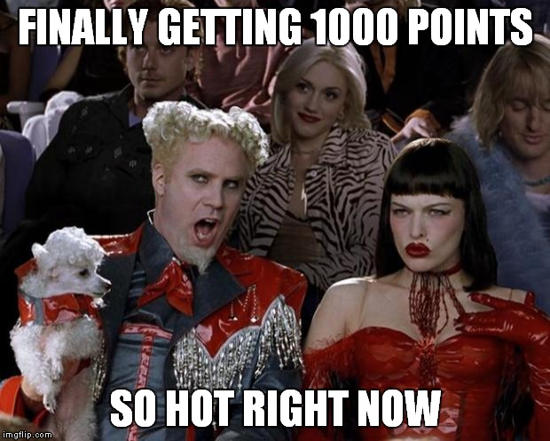 Mugatu So Hot Right Now | FINALLY GETTING 1000 POINTS SO HOT RIGHT NOW | image tagged in memes,mugatu so hot right now | made w/ Imgflip meme maker