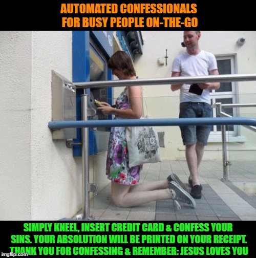 ACM: Automated Confessional Machine | AUTOMATED CONFESSIONALS FOR BUSY PEOPLE ON-THE-GO SIMPLY KNEEL, INSERT CREDIT CARD & CONFESS YOUR SINS. YOUR ABSOLUTION WILL BE PRINTED ON Y | image tagged in funny memes,confessional,automation,wmp | made w/ Imgflip meme maker