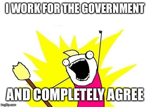 X All The Y Meme | I WORK FOR THE GOVERNMENT AND COMPLETELY AGREE | image tagged in memes,x all the y | made w/ Imgflip meme maker