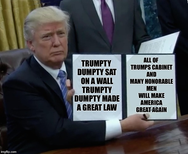 Trump Bill Signing Meme | TRUMPTY DUMPTY SAT ON A WALL TRUMPTY DUMPTY MADE A GREAT LAW ALL OF TRUMPS CABINET AND MANY HONORABLE MEN WILL MAKE AMERICA GREAT AGAIN | image tagged in trump bill signing | made w/ Imgflip meme maker