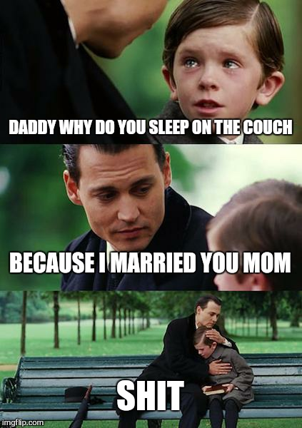 Finding Neverland Meme | DADDY WHY DO YOU SLEEP ON THE COUCH BECAUSE I MARRIED YOU MOM SHIT | image tagged in memes,finding neverland | made w/ Imgflip meme maker