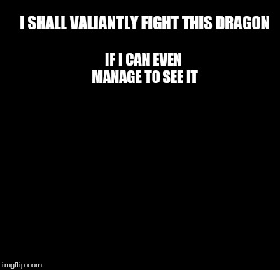 I SHALL VALIANTLY FIGHT THIS DRAGON IF I CAN EVEN MANAGE TO SEE IT | made w/ Imgflip meme maker