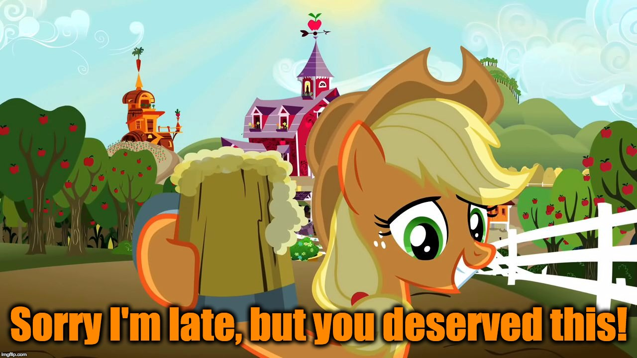 Applejack Cheers | Sorry I'm late, but you deserved this! | image tagged in applejack cheers | made w/ Imgflip meme maker