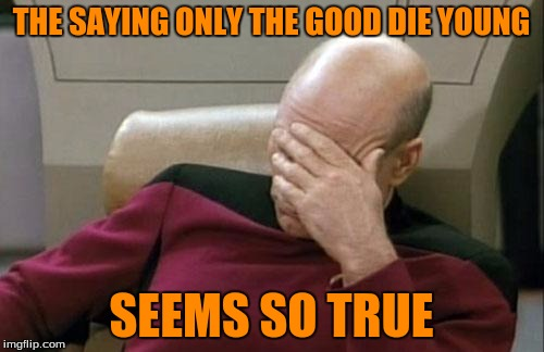 Captain Picard Facepalm Meme | THE SAYING ONLY THE GOOD DIE YOUNG SEEMS SO TRUE | image tagged in memes,captain picard facepalm | made w/ Imgflip meme maker