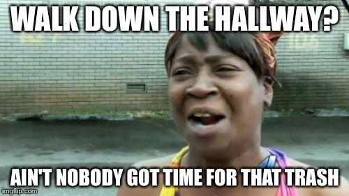 Aint Nobody Got Time For That Meme | WALK DOWN THE HALLWAY? AIN'T NOBODY GOT TIME FOR THAT TRASH | image tagged in memes,aint nobody got time for that | made w/ Imgflip meme maker