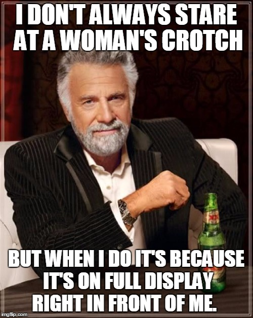 The Most Interesting Man In The World Meme | I DON'T ALWAYS STARE AT A WOMAN'S CROTCH BUT WHEN I DO IT'S BECAUSE IT'S ON FULL DISPLAY RIGHT IN FRONT OF ME. | image tagged in memes,the most interesting man in the world | made w/ Imgflip meme maker
