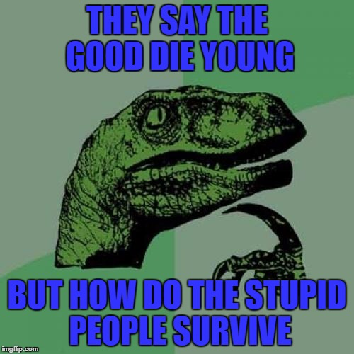 Philosoraptor Meme | THEY SAY THE GOOD DIE YOUNG BUT HOW DO THE STUPID PEOPLE SURVIVE | image tagged in memes,philosoraptor | made w/ Imgflip meme maker