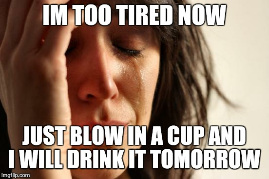 First World Problems Meme | IM TOO TIRED NOW JUST BLOW IN A CUP AND I WILL DRINK IT TOMORROW | image tagged in memes,first world problems | made w/ Imgflip meme maker