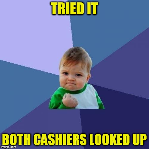 Success Kid Meme | TRIED IT BOTH CASHIERS LOOKED UP | image tagged in memes,success kid | made w/ Imgflip meme maker
