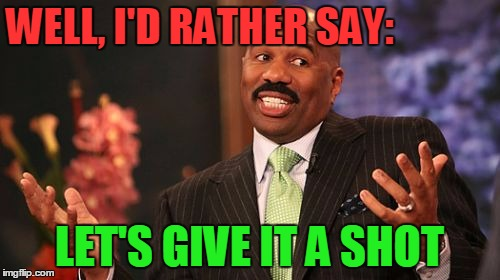 Steve Harvey Meme | WELL, I'D RATHER SAY: LET'S GIVE IT A SHOT | image tagged in memes,steve harvey | made w/ Imgflip meme maker