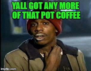 Y'all Got Any More Of That Meme | YALL GOT ANY MORE OF THAT POT COFFEE | image tagged in memes,yall got any more of | made w/ Imgflip meme maker