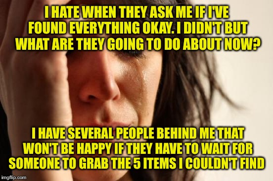 First World Problems Meme | I HATE WHEN THEY ASK ME IF I'VE FOUND EVERYTHING OKAY. I DIDN'T BUT WHAT ARE THEY GOING TO DO ABOUT NOW? I HAVE SEVERAL PEOPLE BEHIND ME THA | image tagged in memes,first world problems | made w/ Imgflip meme maker