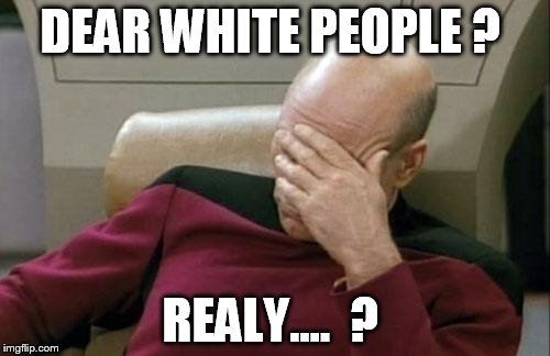 Captain Picard Facepalm Meme | DEAR WHITE PEOPLE ? REALY....  ? | image tagged in memes,captain picard facepalm | made w/ Imgflip meme maker