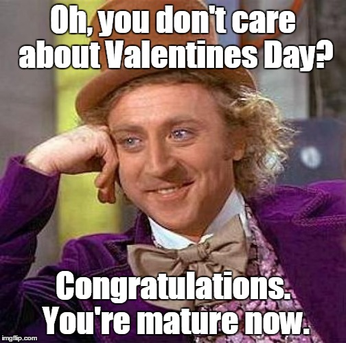 Creepy Condescending Wonka Meme | Oh, you don't care about Valentines Day? Congratulations. You're mature now. | image tagged in memes,creepy condescending wonka | made w/ Imgflip meme maker