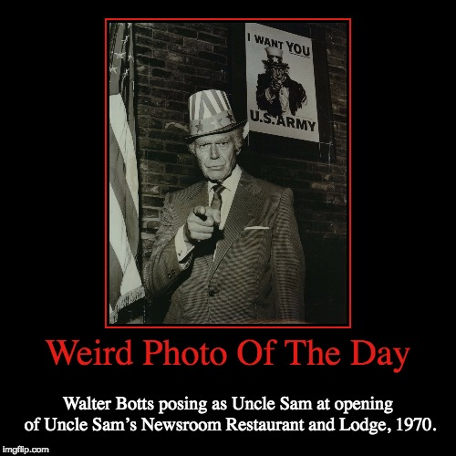 The Man Who Modeled As Uncle Sam | Weird Photo Of The Day | Walter Botts posing as Uncle Sam at opening of Uncle Sam's Newsroom Restaurant and Lodge, 1970. | image tagged in funny,demotivationals,weird,photo of the day,uncle sam,restaurant | made w/ Imgflip demotivational maker