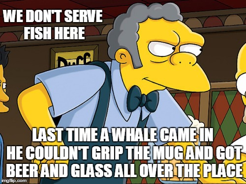 WE DON'T SERVE FISH HERE LAST TIME A WHALE CAME IN HE COULDN'T GRIP THE MUG AND GOT BEER AND GLASS ALL OVER THE PLACE | made w/ Imgflip meme maker