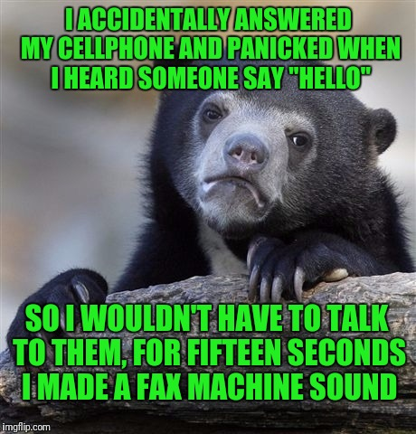 "Confession Bear Meme | I ACCIDENTALLY ANSWERED MY CELLPHONE AND PANICKED WHEN I HEARD SOMEONE SAY ""HELLO"" SO I WOULDN'T HAVE TO TALK TO THEM, FOR FIFTEEN SECONDS I 