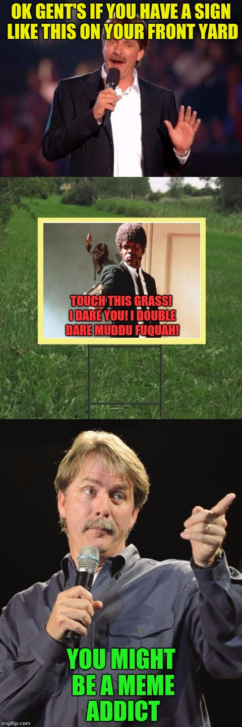 Jeff Foxworthy Front Yard Sign | OK GENT'S IF YOU HAVE A SIGN LIKE THIS ON YOUR FRONT YARD YOU MIGHT BE A MEME ADDICT TOUCH THIS GRASS! I DARE YOU! I DOUBLE DARE MUDDU FUQUA | image tagged in jeff foxworthy front yard sign | made w/ Imgflip meme maker