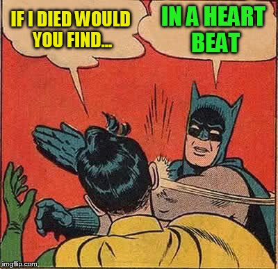Batman Slapping Robin Meme | IF I DIED WOULD YOU FIND... IN A HEART BEAT | image tagged in memes,batman slapping robin | made w/ Imgflip meme maker