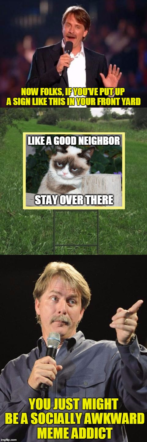You kids! Get off my lawn! | NOW FOLKS, IF YOU'VE PUT UP A SIGN LIKE THIS IN YOUR FRONT YARD YOU JUST MIGHT BE A SOCIALLY AWKWARD MEME ADDICT LIKE A GOOD NEIGHBOR STAY O | image tagged in jeff foxworthy front yard sign,memes,grumpy cat,good fences make good neighbors,get off my lawn,you might be a meme addict | made w/ Imgflip meme maker