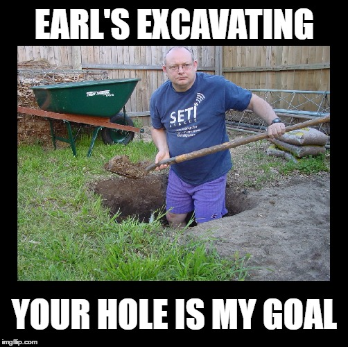 Cuz diggers do it deeper | EARL'S EXCAVATING YOUR HOLE IS MY GOAL | image tagged in memes,funny,construction,puns,bad puns,imgflip | made w/ Imgflip meme maker