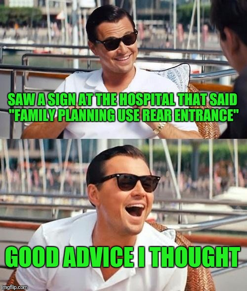 "Leonardo Dicaprio Wolf Of Wall Street Meme | SAW A SIGN AT THE HOSPITAL THAT SAID ""FAMILY PLANNING USE REAR ENTRANCE"" GOOD ADVICE I THOUGHT 