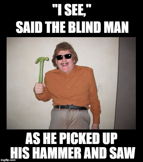 "Old pun, new(?) meme | ""I SEE,"" AS HE PICKED UP HIS HAMMER AND SAW SAID THE BLIND MAN 