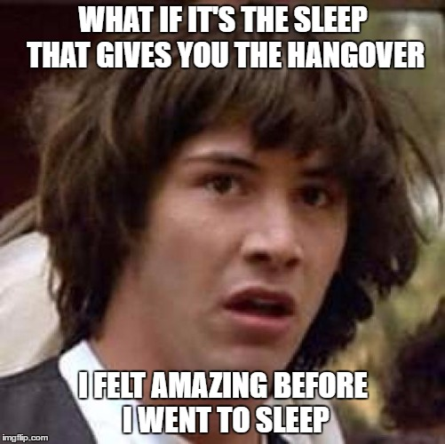 Alcohol vs Sleep | WHAT IF IT'S THE SLEEP THAT GIVES YOU THE HANGOVER I FELT AMAZING BEFORE I WENT TO SLEEP | image tagged in memes,conspiracy keanu,hangover | made w/ Imgflip meme maker