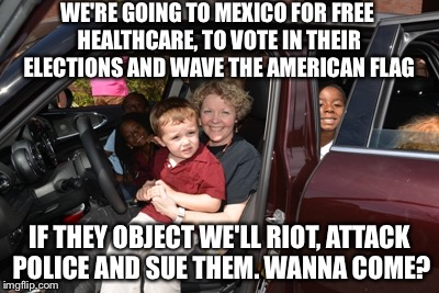 All expense paid vacation | WE'RE GOING TO MEXICO FOR FREE HEALTHCARE, TO VOTE IN THEIR ELECTIONS AND WAVE THE AMERICAN FLAG IF THEY OBJECT WE'LL RIOT, ATTACK POLICE AN | image tagged in illegal immigration,memes | made w/ Imgflip meme maker