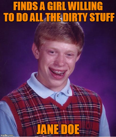Bad luck body. | FINDS A GIRL WILLING TO DO ALL THE DIRTY STUFF JANE DOE | image tagged in memes,bad luck brian | made w/ Imgflip meme maker