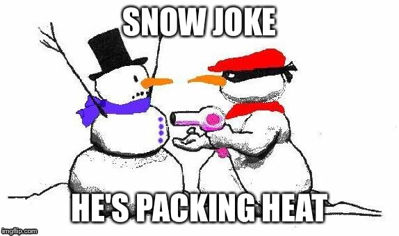 SNOW JOKE; HE'S PACKING HEAT | image tagged in snowman | made w/ Imgflip meme maker