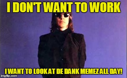 I DON'T WANT TO WORK I WANT TO LOOK AT DE DANK MEMEZ ALL DAY! | made w/ Imgflip meme maker