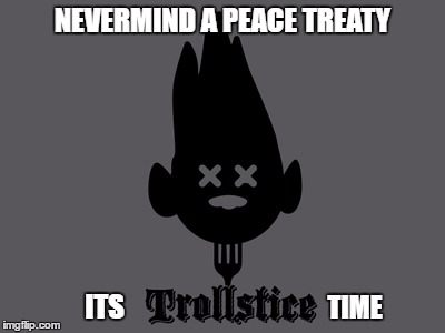 Open house for calling out Trolls | NEVERMIND A PEACE TREATY ITS TIME | image tagged in memes,peace out,trollstice,trolls | made w/ Imgflip meme maker