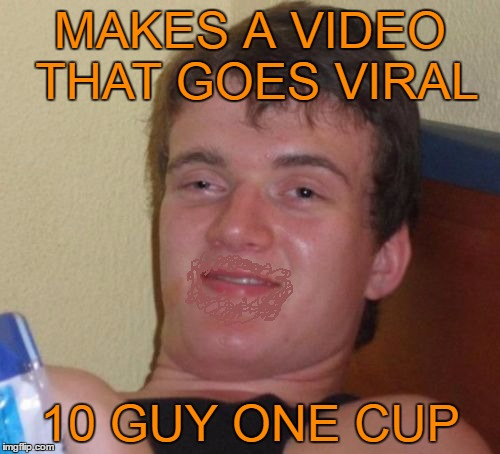 waste not want not | MAKES A VIDEO THAT GOES VIRAL 10 GUY ONE CUP | image tagged in memes,10 guy | made w/ Imgflip meme maker