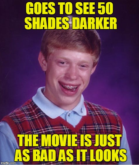 Bad Luck Brian Meme | GOES TO SEE 50 SHADES DARKER THE MOVIE IS JUST AS BAD AS IT LOOKS | image tagged in memes,bad luck brian | made w/ Imgflip meme maker