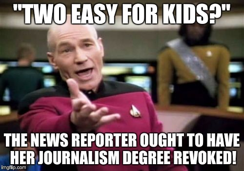"Picard Wtf Meme | ""TWO EASY FOR KIDS?"" THE NEWS REPORTER OUGHT TO HAVE HER JOURNALISM DEGREE REVOKED! 