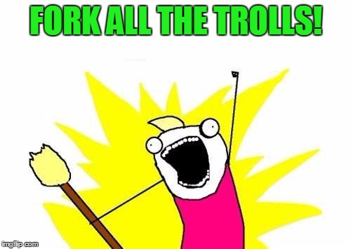 X All The Y Meme | FORK ALL THE TROLLS! | image tagged in memes,x all the y | made w/ Imgflip meme maker