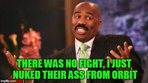 Steve Harvey Meme | THERE WAS NO FIGHT, I JUST NUKED THEIR ASS FROM ORBIT | image tagged in memes,steve harvey | made w/ Imgflip meme maker