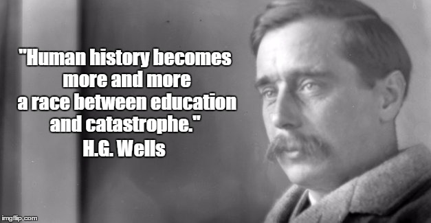 """Human history becomes more and more a race between education and catastrophe."" H.G. Wells 
