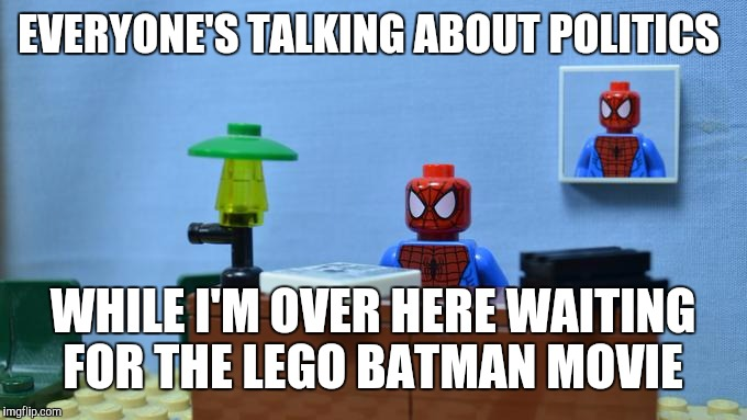 Lego Spiderman Desk |  EVERYONE'S TALKING ABOUT POLITICS; WHILE I'M OVER HERE WAITING FOR THE LEGO BATMAN MOVIE | image tagged in lego spiderman desk | made w/ Imgflip meme maker