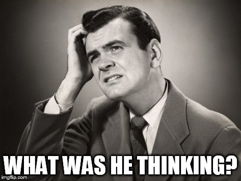 WHAT WAS HE THINKING? | made w/ Imgflip meme maker