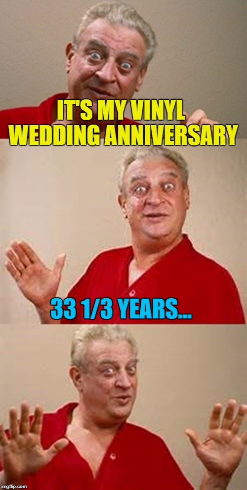 Is that some sort of record? :) | IT'S MY VINYL WEDDING ANNIVERSARY 33 1/3 YEARS... | image tagged in bad pun dangerfield,memes,wedding anniversary,vinyl,music | made w/ Imgflip meme maker