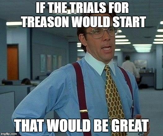 That Would Be Great Meme | IF THE TRIALS FOR TREASON WOULD START THAT WOULD BE GREAT | image tagged in memes,that would be great | made w/ Imgflip meme maker