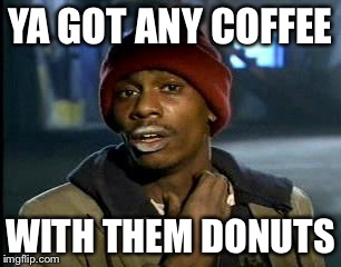 Y'all Got Any More Of That Meme | YA GOT ANY COFFEE WITH THEM DONUTS | image tagged in memes,yall got any more of | made w/ Imgflip meme maker